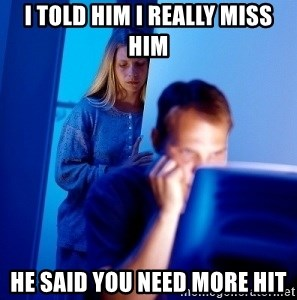 Internet Husband - i told him i really miss him he said you need more hit