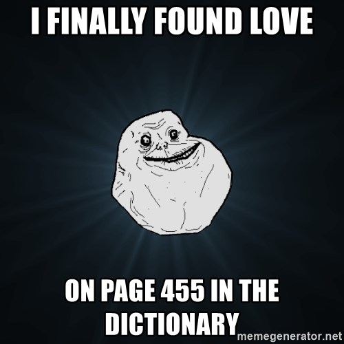 Forever Alone - I FINALLY FOUND LOVE ON PAGE 455 IN THE DICTIONARY