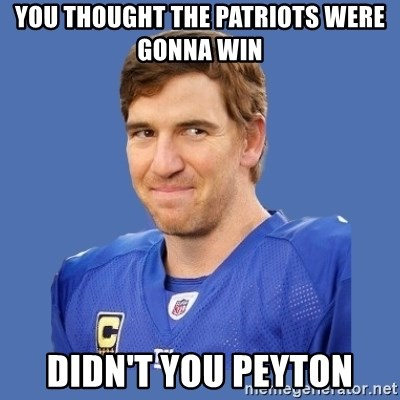Eli troll manning - YOU THOUGHT THE PATRIOTS WERE GONNA WIN DIDN'T YOU PEYTON