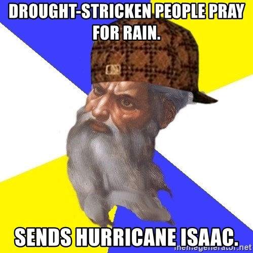 Scumbag God - Drought-stricken people pray for rain. Sends hurricane isaac.