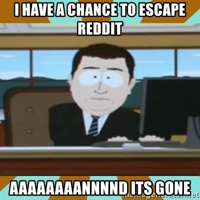 And it's gone - I have a chance to escape reddit AAAAAAAANNNND ITS GONE