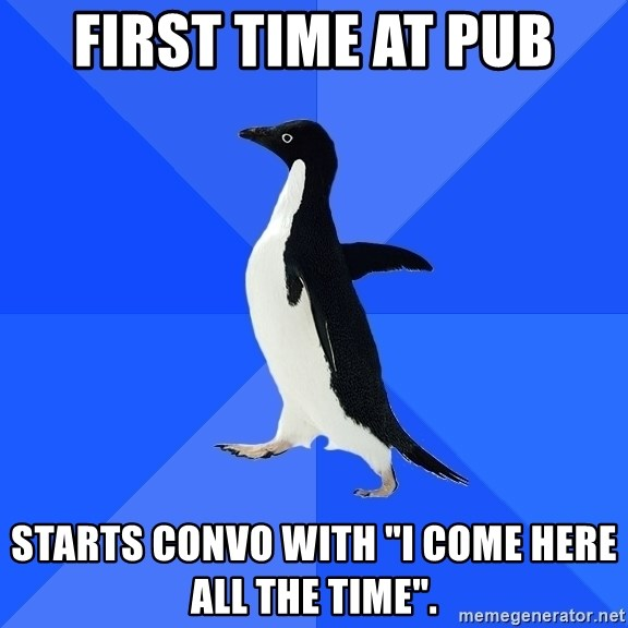 """Socially Awkward Penguin - first time at pub starts convo with """"i come here all the time""""."""