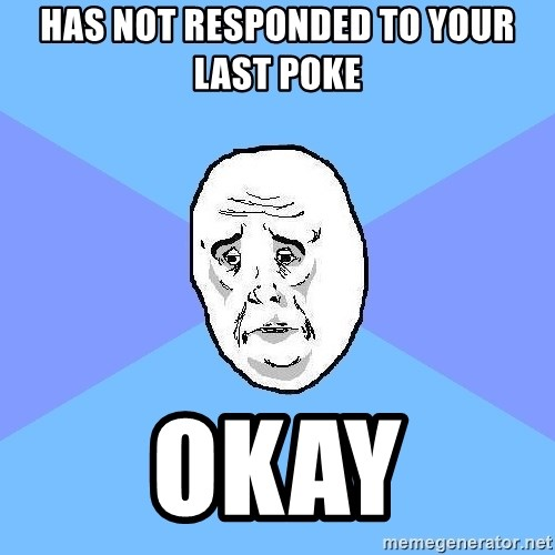 Okay Guy - has not responded to your last poke okay