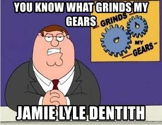 Grinds My Gears Peter Griffin - YOU KNOW WHAT GRINDS MY GEARS JAMIE LYLE DENTITH