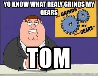 Grinds My Gears Peter Griffin - yo know what realy grinds my gears tom