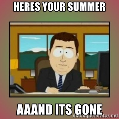 aaaand its gone - Heres your summer aaand its gone