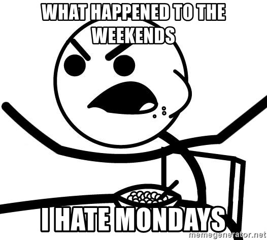 Cereal Guy Angry - what happened to the weekends i hate mondays