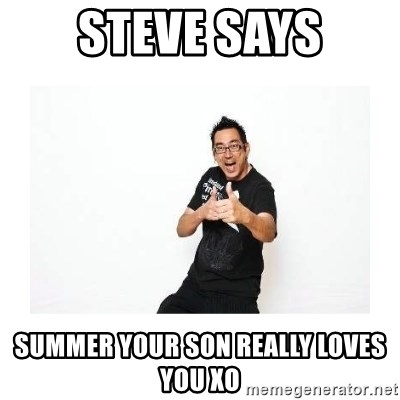SteveSays - STEVE SAYS SUMMER YOUR SON REALLY LOVES YOU XO