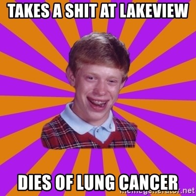 Unlucky Brian Strikes Again - TAKES A SHIT AT LAKEVIEW DIES OF LUNG CANCER
