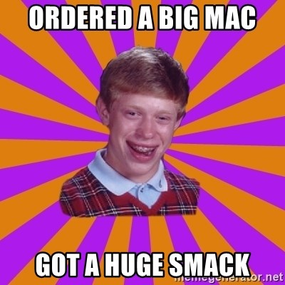 Unlucky Brian Strikes Again - ORDERED A BIG MAC  GOT A HUGE SMACK