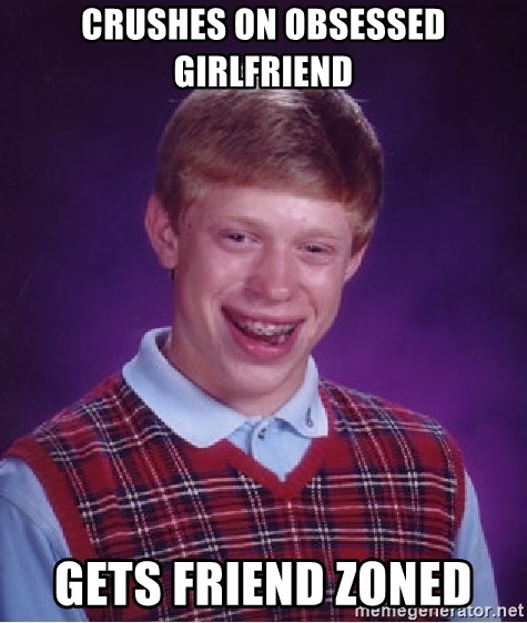 Bad Luck Brian - CRUSHES ON OBSESSED GIRLFRIEND GETS FRIEND ZONED