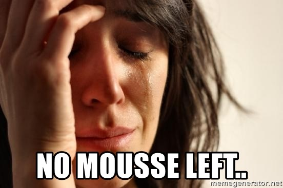 First World Problems - NO MOUSSE LEFT..