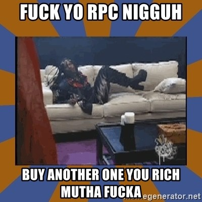rick james fuck yo couch - Fuck yo rpc nigguh buy another one you rich mutha fucka