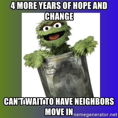 Oscar the Grouch - 4 more years of hope and change can't wait to have neighbors move in