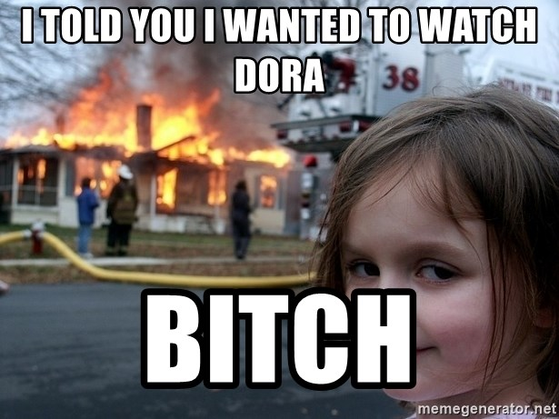 Disaster Girl - I told you i wanted to watch dora bitch