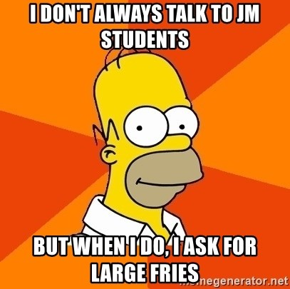 Homer Advice - I don't always talk to JM Students but when I DO, I ask for large fries