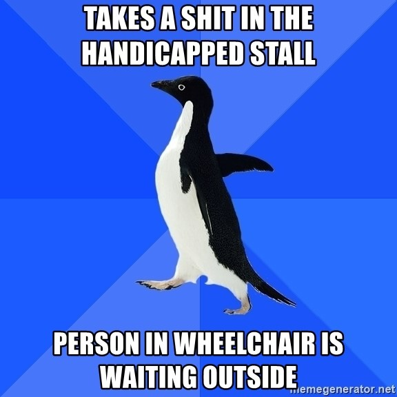 Socially Awkward Penguin - Takes a shit in the handicapped stall person in wheelchair is waiting outside