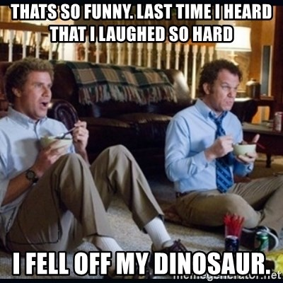step brothers - Thats so funny. Last time I heard that I lauGhed so hard I fell off my dinosaur.