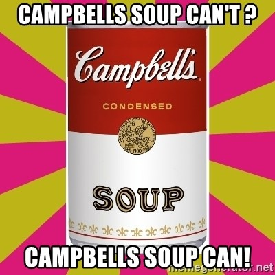 College Campbells Soup Can - campbells soup can't ? campbells soup can!