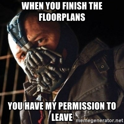 Only then you have my permission to die - When you finish the floorplans you have my permission to leave