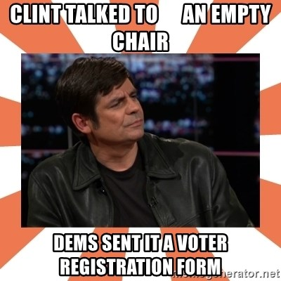 Gillespie Says No - Clint talked to      an empty chair dems sent it a voter registration form