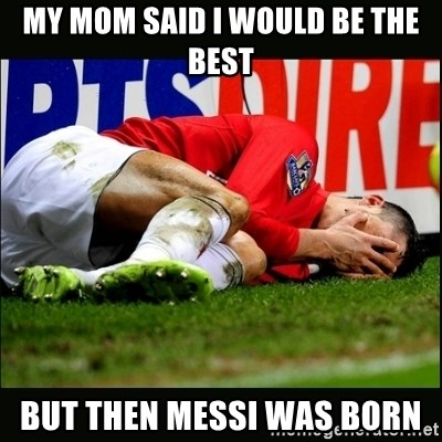 cristiano ronaldo crying - My mom said i would be the best but then messi was born