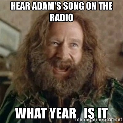 What Year - Hear adam's song on the radio What year   is it