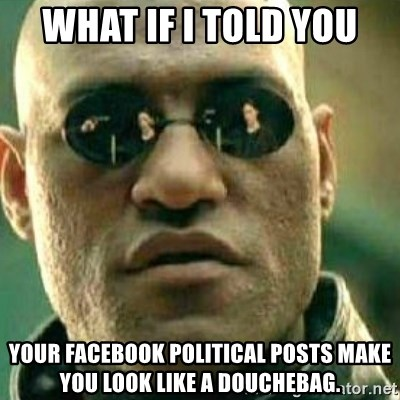 26231872 what if i told you your facebook political posts make you look,Political Posts Meme