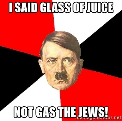 Advice Hitler - i said glass of juice not gas the jews!