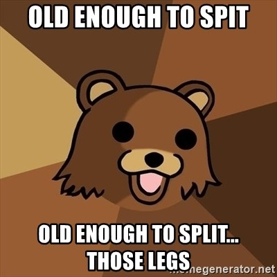 Pedobear - Old enough to spit old enough to split...     those legs