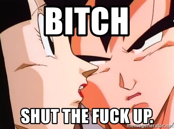 bad goku - BITCH SHUT THE FUCK UP.