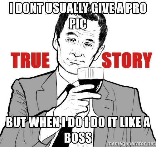 true story - I Dont usually give a pro pic But when i do i do it like a boss