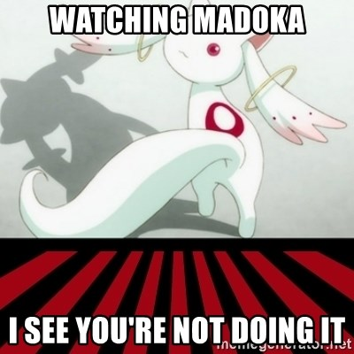Kyubey - Watching Madoka I see you're not doing it