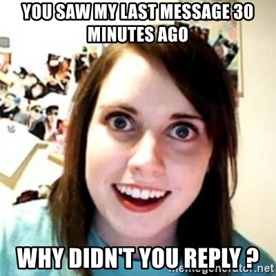 OAG - You saw my last message 30 minutes ago Why didn't you reply ?
