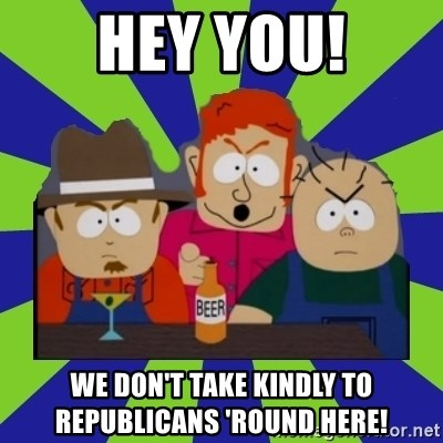 we dont take kindly - HEY YOU! WE DON't TAKE KINDLY TO REPUBLICANS 'Round here!