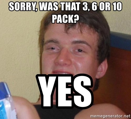 high/drunk guy - sorry, was that 3, 6 or 10 pack? Yes