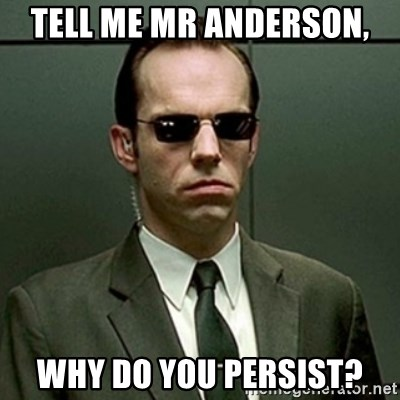 mr. smith - Tell me mr Anderson, why do you persist?