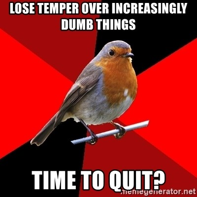 Retail Robin - Lose temper over increasingly dumb things Time to quit?