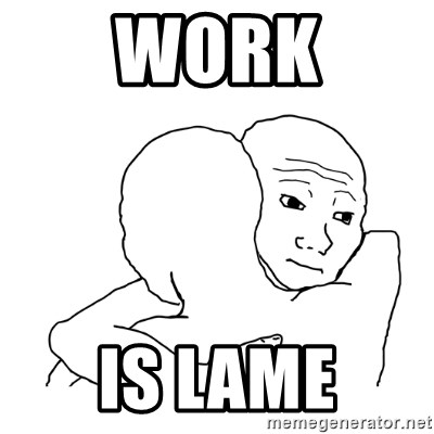 I know that feel bro blank - work is lame