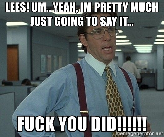 Office Space That Would Be Great - LEES! UM.. YEAH, IM PRETTY MUCH JUST GOING TO SAY IT... FUCK YOU DID!!!!!!