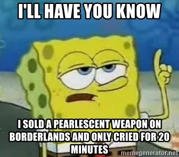 Tough Spongebob - i'll have you know i sold a pearlescent weapon on borderlands and only cried for 20 minutes