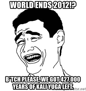 world ends 2012!? b*tch please, we got 427,000 years of kali