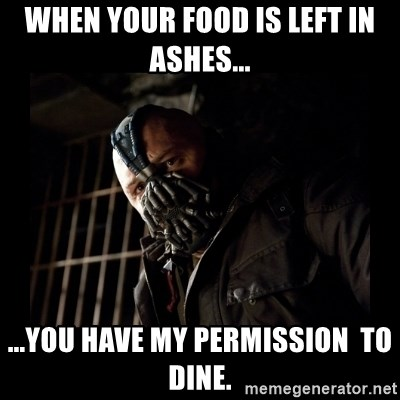 Bane Meme - when your food is left in ashes... ...you have my permission  to dine.