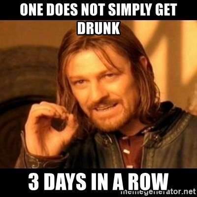 Does not simply walk into mordor Boromir  - one does not simply get drunk 3 days in a row
