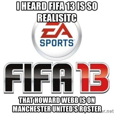 I heard fifa 13 is so real - I heard fifa 13 is so realisitc That howard webb is on manchester united's roster