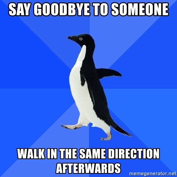 Socially Awkward Penguin - Say goodbye to someone  walk in the same direction afterwards