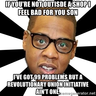 JayZ 99 Problems - if you're not outisde a shop i feel bad for you son I've got 99 problems but a revolutionary union initiative ain't one.