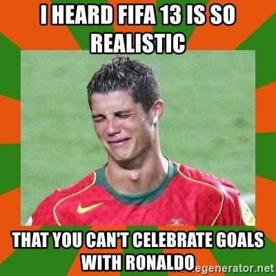 cristianoronaldo - I heard fifa 13 is so realistic that you can't celebrate goals with ronaldo
