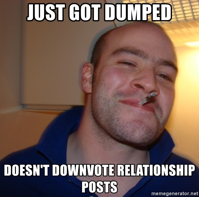 Good Guy Greg - just got dumped doesn't downvote relationship posts