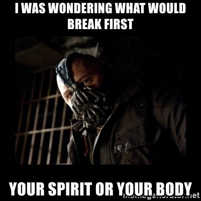 Bane Meme - I was wondering what would break first Your Spirit or your body